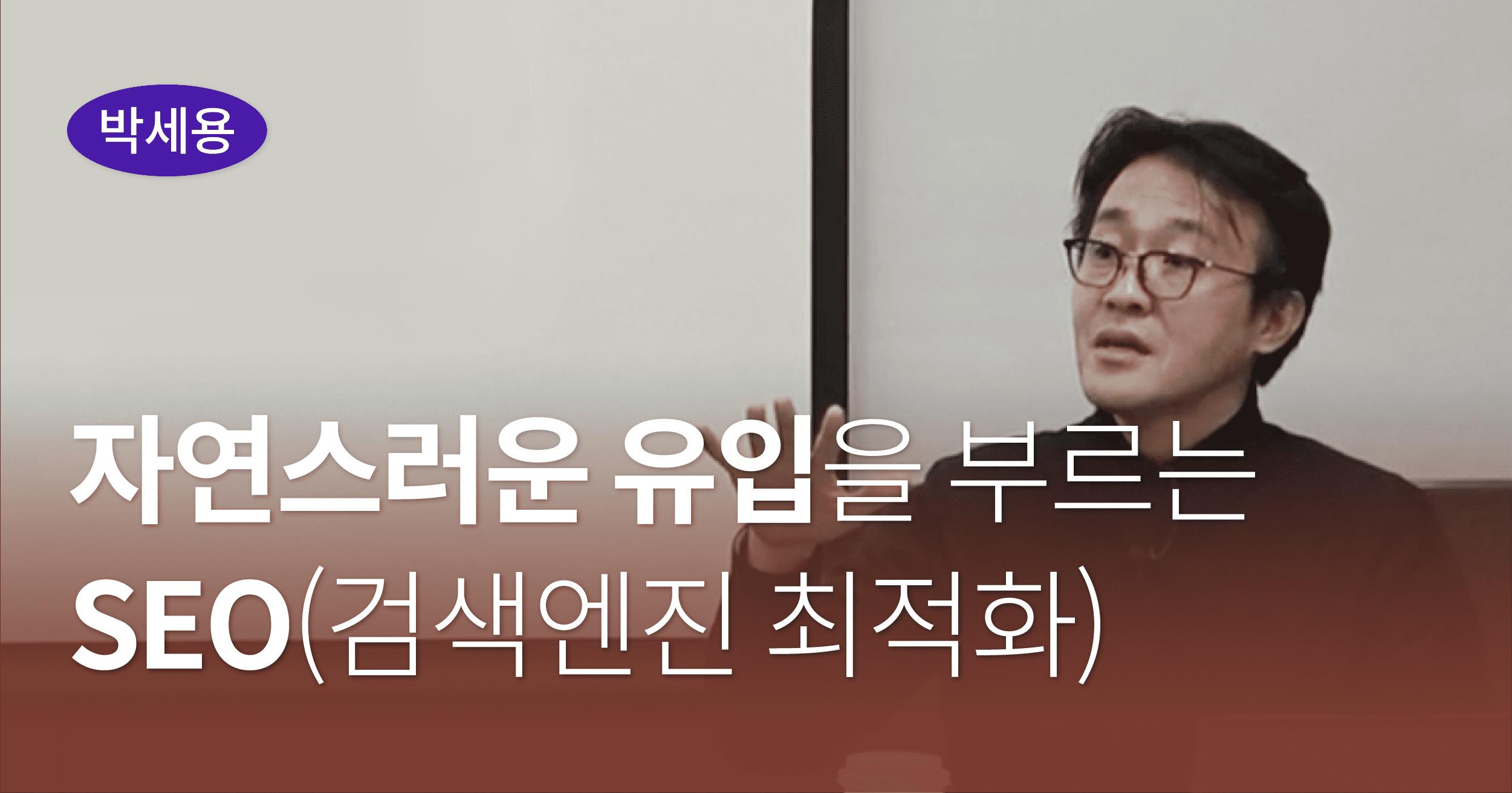 자연스러운 유입을 부르는 SEO, 국내 최고 SEO전문가 박세용님의 강의