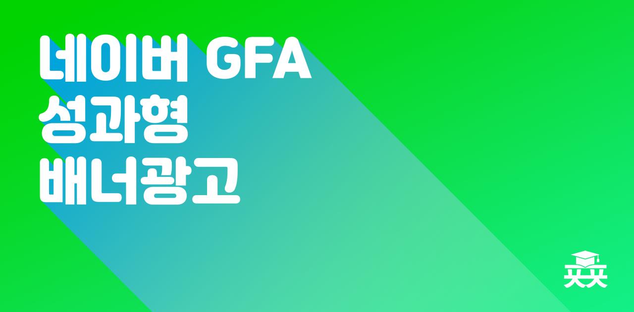 네이버 성과형 디스플레이광고 GFA,소액으로도 집행 가능한 효과보는 방법